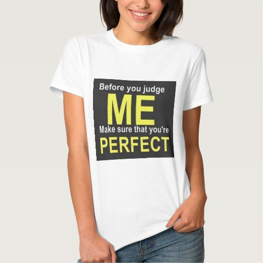 Before you judge ME make sure that you're PERFECT T Shirt