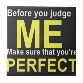 Before you judge ME make sure that you're PERFECT Ceramic Tile
