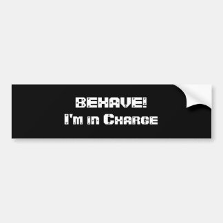 BEHAVE!  I'm in charge. Black and White. Bumper Stickers