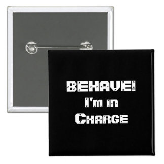 BEHAVE!  I'm in charge. Black and White. Button