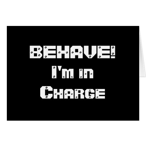 BEHAVE!  I'm in charge. Black and White. Greeting Cards
