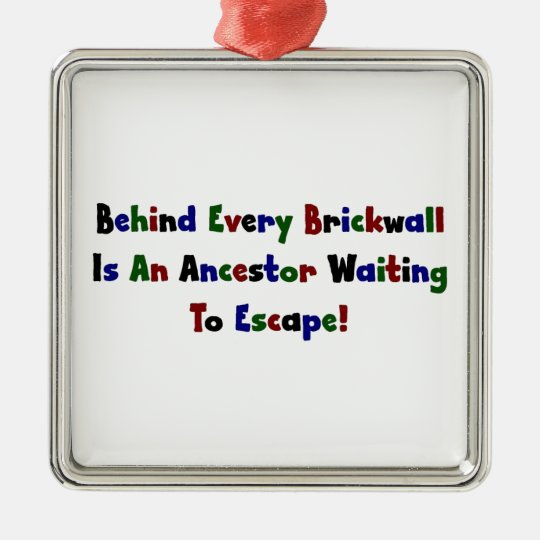 Behind Every Brickwall Is An Ancestor ... Metal Ornament