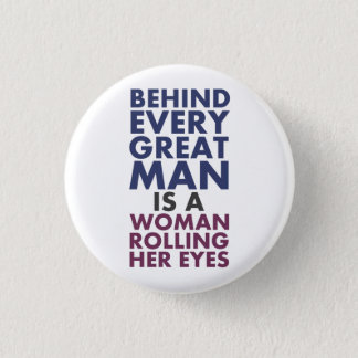 Behind Every Great Man is a Woman Rolling Her Eyes Button