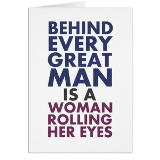 Behind Every Great Man is a Woman Rolling Her Eyes Card