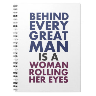 Behind Every Great Man is a Woman Rolling Her Eyes Note Books