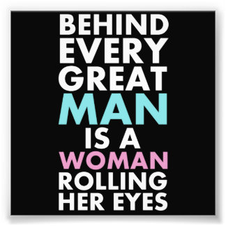 Behind Every Great Man is a Woman Rolling Her Eyes Photo Print