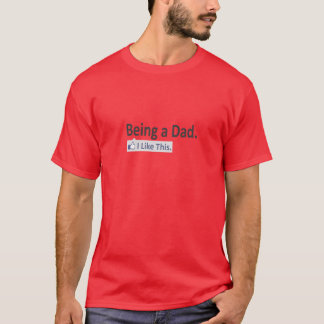 Being a Dad...I Like This T-Shirt