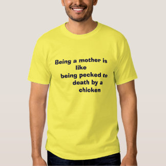 Being a mother is like    being pecked to      ... shirt