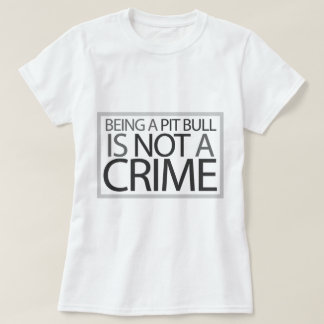 Being a Pit Bull is Not a Crime Tee Shirt