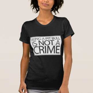 Being a Pit Bull is Not a Crime Tee Shirts