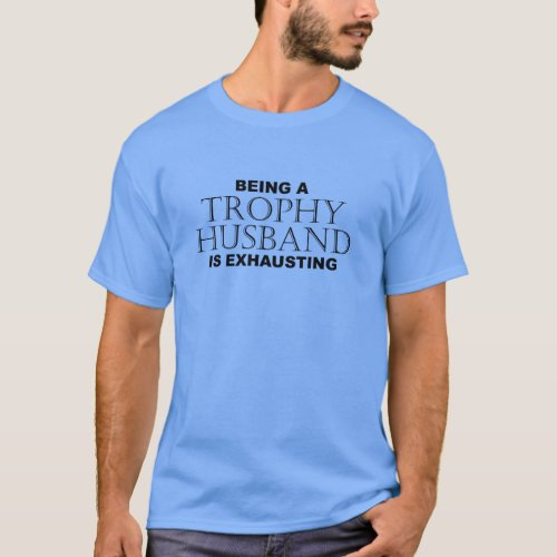 BEING A TROPHY HUSBAND IS EXHAUSTING 2 - Humor T-Shirt