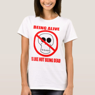Being Alive Is Like Not Being Dead - T-Shirt