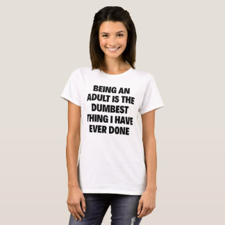 BEING AN ADULT IS THE DUMBEST THING I HAVE... T-Shirt