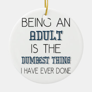 Being An Adult Is The Dumbest Thing - Quote Ceramic Ornament