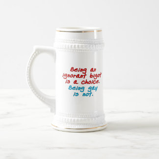 Being an ignorant bigot is a choice, being gay... beer stein