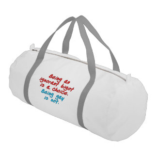 Being an ignorant bigot is a choice, being gay... gym duffle bag
