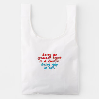 Being an ignorant bigot is a choice, being gay... reusable bag