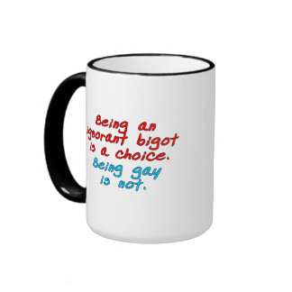 Being an ignorant bigot is a choice, being gay... ringer mug