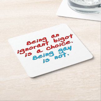 Being an ignorant bigot is a choice, being gay... square paper coaster