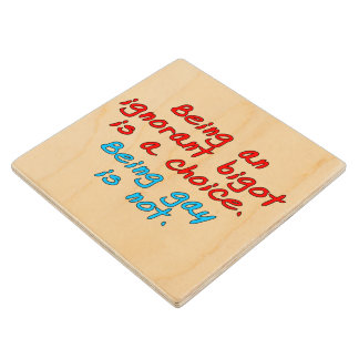 Being an ignorant bigot is a choice, being gay... wood coaster