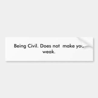 Being Civil. Does not  make you weak. Bumper Sticker