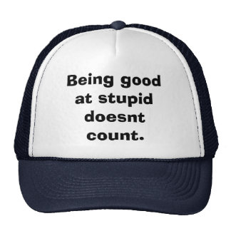 Being good at stupid doesnt count. trucker hat