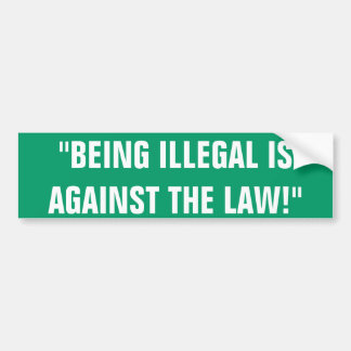 """BEING ILLEGAL ISAGAINST THE LAW!"" CAR BUMPER STICKER"