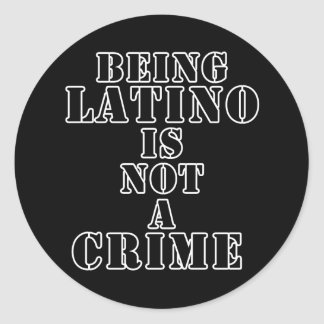 Being Latino is Not a Crime t-shirts & more Round Sticker