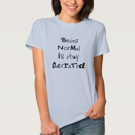 """""""Being Normal Is Very Overrated"""" T-Shirt"""