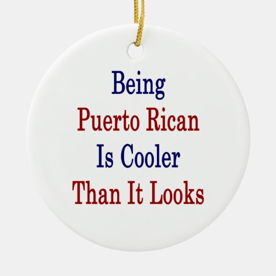 Being Puerto Rican Is Cooler Than It Looks Ceramic Ornament