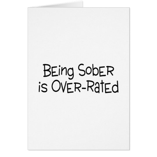 Being Sober Is Over Rated Card