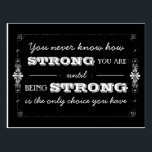"Being Strong Inspirational Quote Postcard<br><div class=""desc"">You never know how strong you are until being strong is the only choice you have.   So true.  Perfect for anyone as a gentle reminder or as encouragement to coping with tough times.</div>"