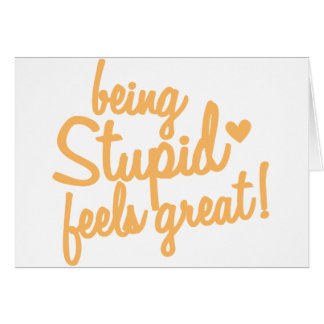 being stupid feels great! card