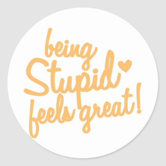 being stupid feels great! classic round sticker