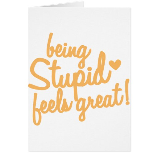 being stupid feels great! greeting card