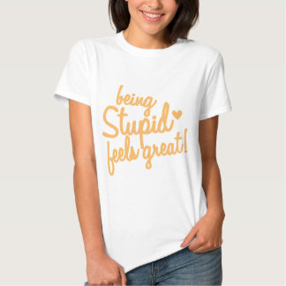 being stupid feels great! t shirt