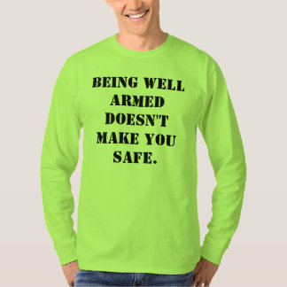 Being well armed doesn't make you safe t-shirt