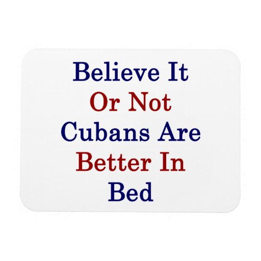 Believe It Or Not Cubans Are Better In Bed Rectangle Magnets
