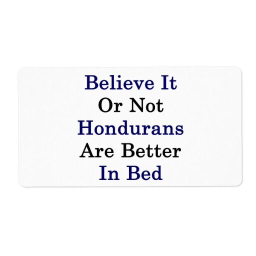 Believe It Or Not Hondurans Are Better In Bed Personalized Shipping Label