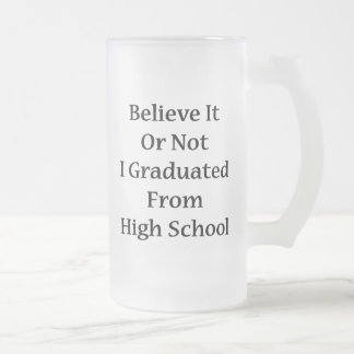 Believe It Or Not I Graduated From High School Frosted Glass Beer Mug