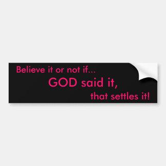 Believe it or not if..., GOD said it, , that settl Car Bumper Sticker