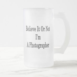 Believe It Or Not I'm A Photographer Mugs