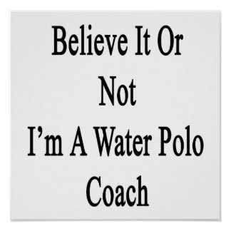 Believe It Or Not I'm A Water Polo Coach Print