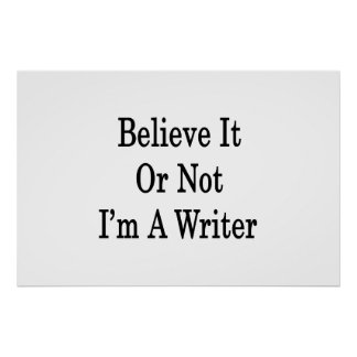 Believe It Or Not I'm A Writer Posters