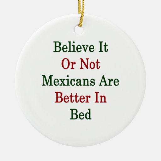 Believe It Or Not Mexicans Are Better In Bed Double-Sided Ceramic Round Christmas Ornament
