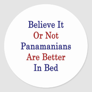Believe It Or Not Panamanians Are Better In Bed Classic Round Sticker