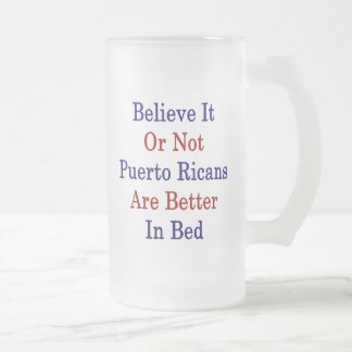 Believe It Or Not Puerto Ricans Are Better In Bed 16 Oz Frosted Glass Beer Mug