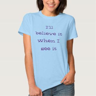 Believe it when I see it T Shirt