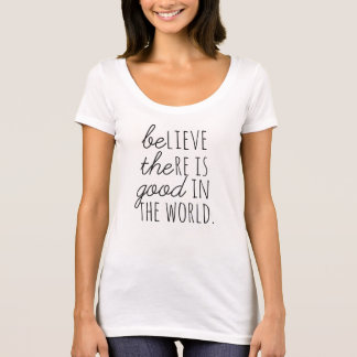 Believe There is Good..*BE THE GOOD* T-Shirt