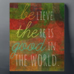 "Believe there is Good in the World - Be The Good Plaque<br><div class=""desc"">A clever play on words that reads... &quot;believe there is good in the world&quot; and &quot;be the good&quot; at the same time.  :)</div>"